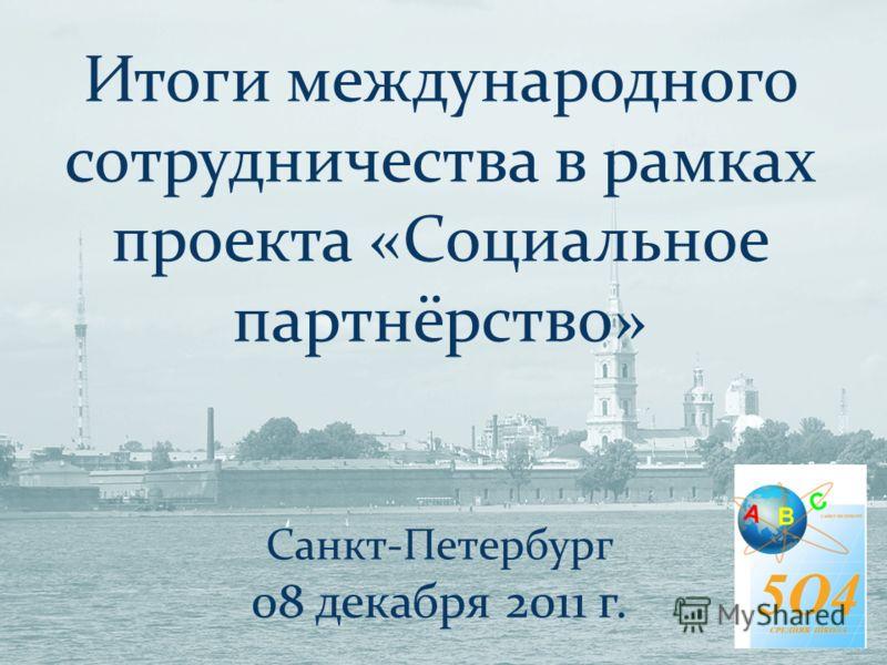 Итоги международного сотрудничества в рамках проекта «Социальное партнёрство» Санкт-Петербург 08 декабря 2011 г.