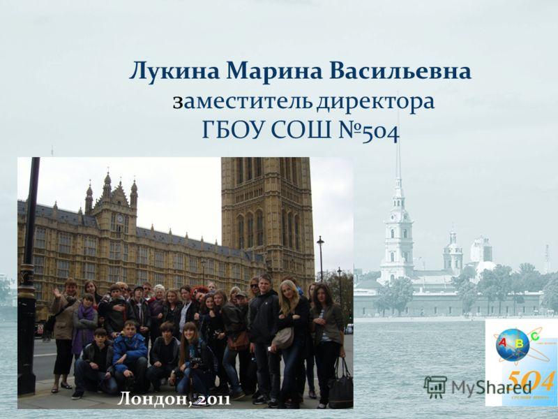 Лукина Марина Васильевна заместитель директора ГБОУ СОШ 504 Лондон, 2011