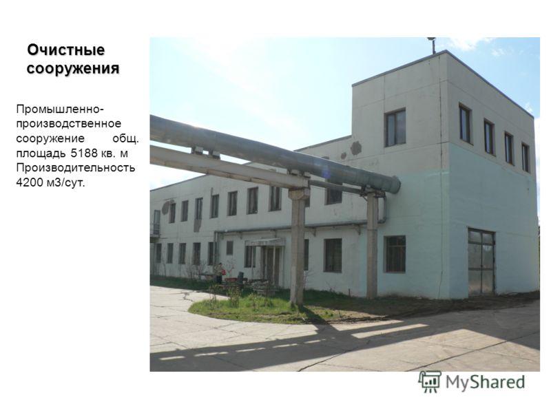 Очистные сооружения Очистные сооружения Промышленно- производственное сооружение общ. площадь 5188 кв. м Производительность 4200 м3/сут.