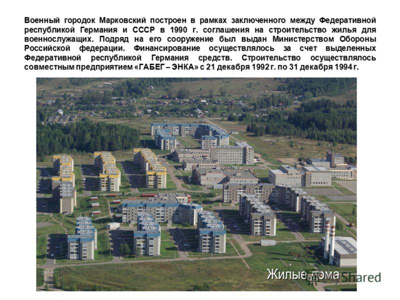Военный городок Марковский построен в рамках заключенного между Федеративной республикой Германия и СССР в 1990 г. соглашения на строительство жилья для военнослужащих. Подряд на его сооружение был выдан Министерством Обороны Российской федерации. Фи