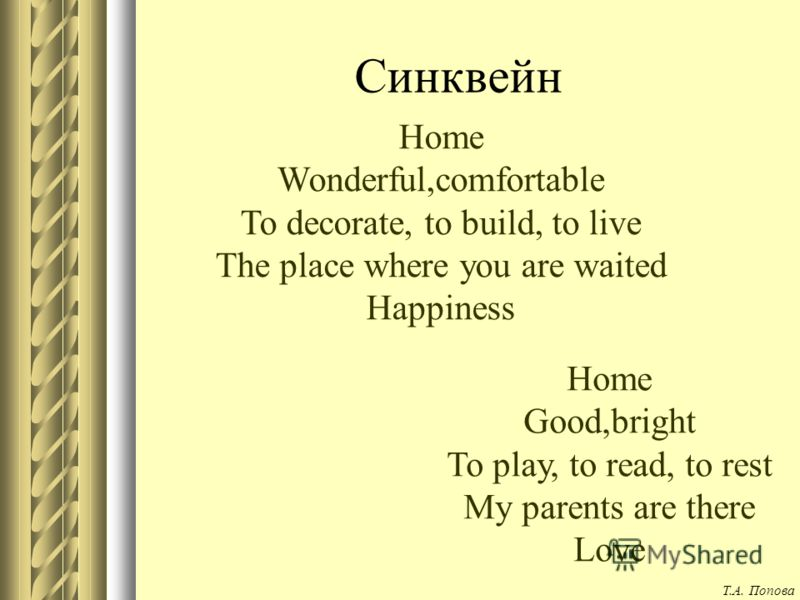 Синквейн Home Wonderful,comfortable To decorate, to build, to live The place where you are waited Happiness Home Good,bright To play, to read, to rest My parents are there Love Т.А. Попова