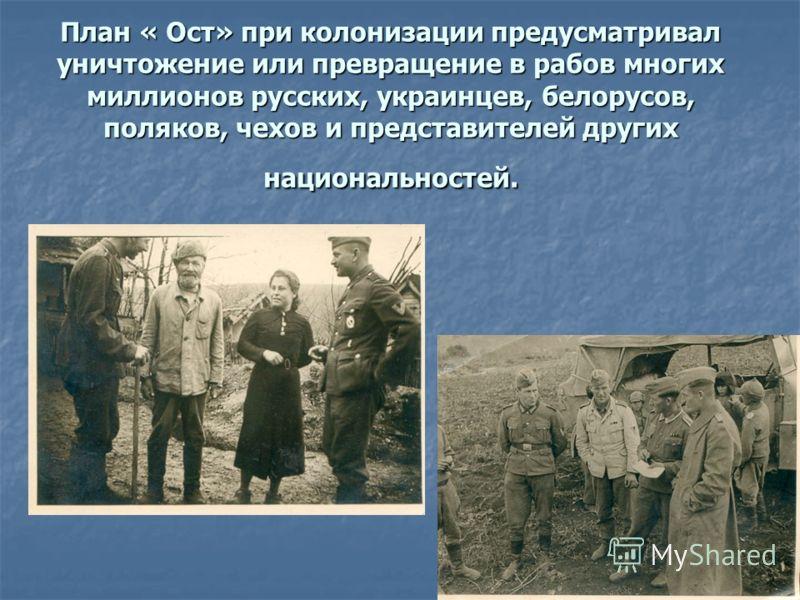 План « Ост» при колонизации предусматривал уничтожение или превращение в рабов многих миллионов русских, украинцев, белорусов, поляков, чехов и представителей других национальностей.