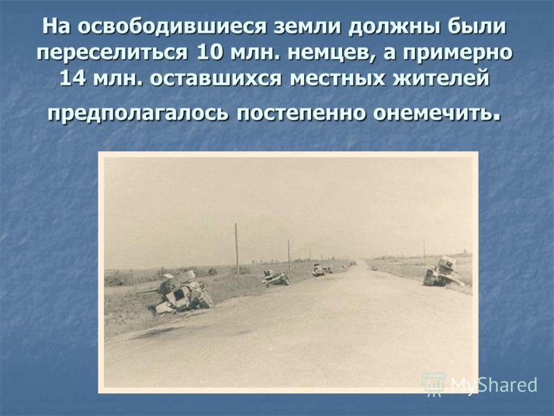 На освободившиеся земли должны были переселиться 10 млн. немцев, а примерно 14 млн. оставшихся местных жителей предполагалось постепенно онемечить.