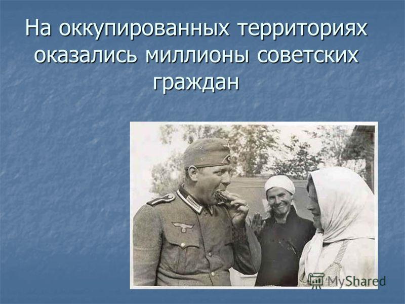 На оккупированных территориях оказались миллионы советских граждан