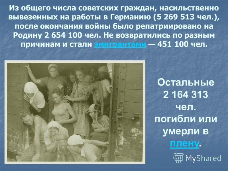 Из общего числа советских граждан, насильственно вывезенных на работы в Германию (5 269 513 чел.), после окончания войны было репатриировано на Родину 2 654 100 чел. Не возвратились по разным причинам и стали эмигрантами 451 100 чел.эмигрантами Остал