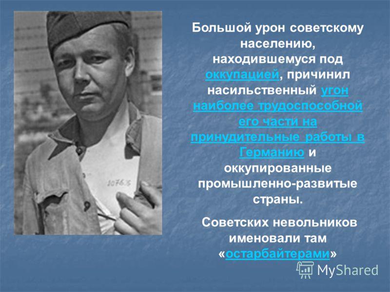 Большой урон советскому населению, находившемуся под оккупацией, причинил насильственный угон наиболее трудоспособной его части на принудительные работы в Германию и оккупированные промышленно-развитые страны. оккупациейугон наиболее трудоспособной е