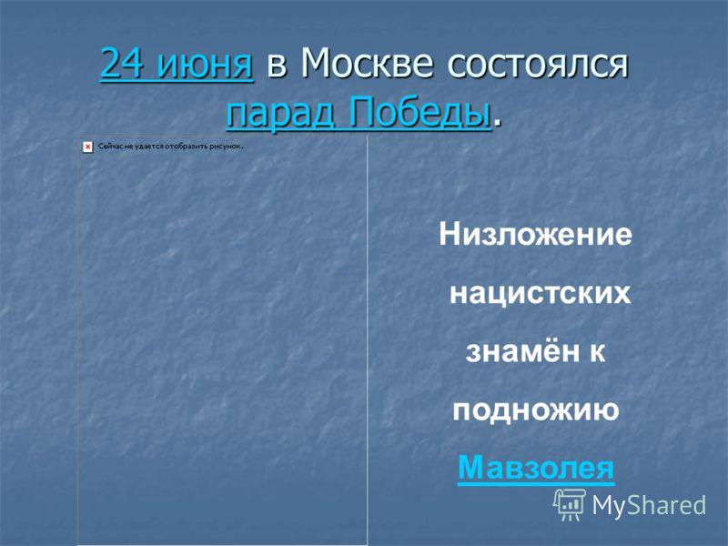 24 июня24 июня в Москве состоялся парад Победы. парад Победы 24 июня парад Победы Низложение нацистских знамён к подножию Мавзолея