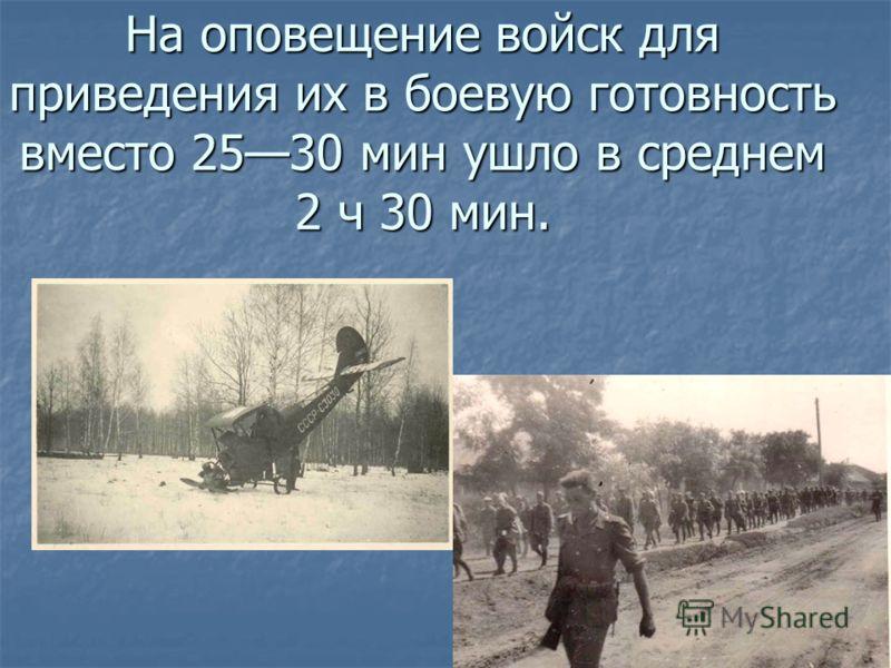 На оповещение войск для приведения их в боевую готовность вместо 2530 мин ушло в среднем 2 ч 30 мин.