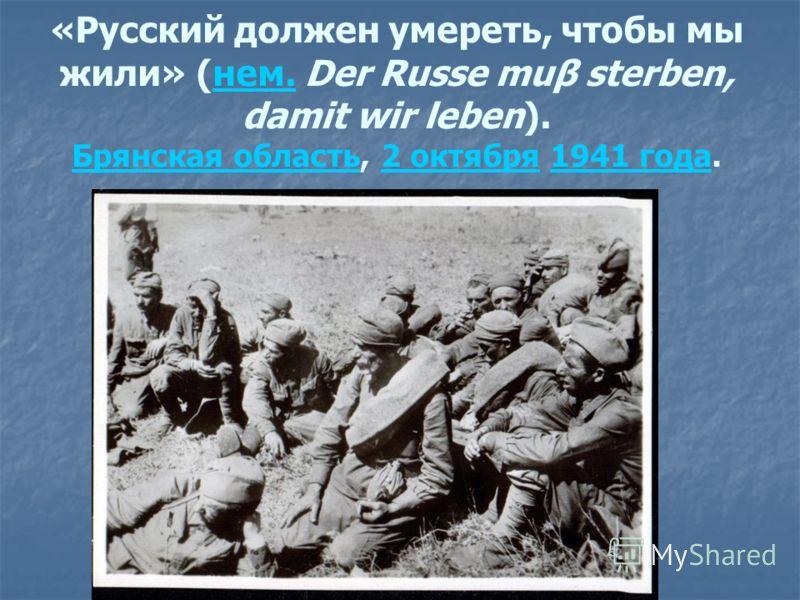«Русский должен умереть, чтобы мы жили» (нем. Der Russe muβ sterben, damit wir leben). Брянская область, 2 октября 1941 года.нем. Брянская область2 октября1941 года
