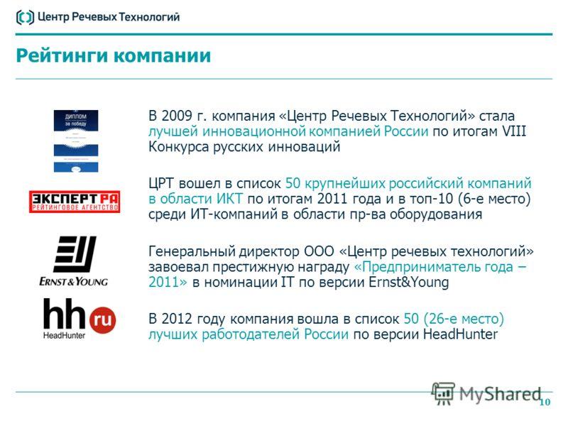 10 В 2009 г. компания «Центр Речевых Технологий» стала лучшей инновационной компанией России по итогам VIII Конкурса русских инноваций ЦРТ вошел в список 50 крупнейших российский компаний в области ИКТ по итогам 2011 года и в топ-10 (6-е место) среди