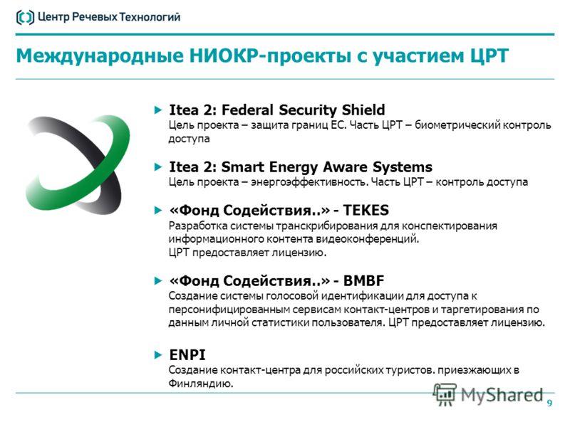 9 Itea 2: Federal Security Shield Цель проекта – защита границ ЕС. Часть ЦРТ – биометрический контроль доступа Itea 2: Smart Energy Aware Systems Цель проекта – энергоэффективность. Часть ЦРТ – контроль доступа «Фонд Содействия..» - TEKES Разработка