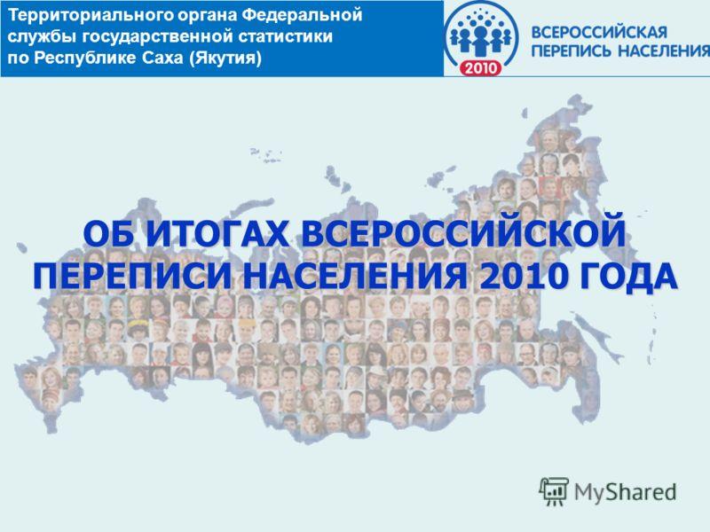 Территориального органа Федеральной службы государственной статистики по Республике Саха (Якутия) ОБ ИТОГАХ ВСЕРОССИЙСКОЙ ПЕРЕПИСИ НАСЕЛЕНИЯ 2010 ГОДА
