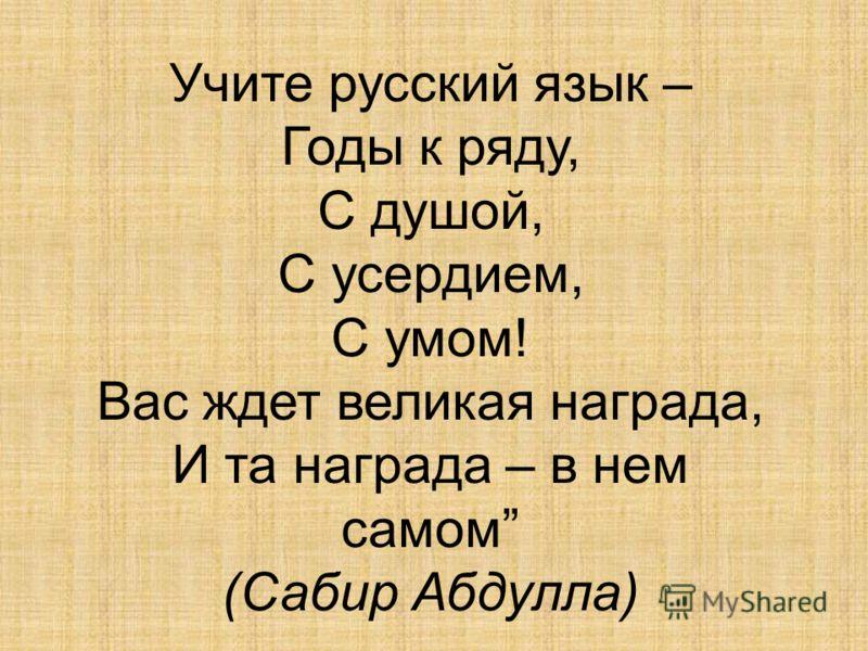 Учите русский язык – Годы к ряду, С душой, С усердием, С умом! Вас ждет великая награда, И та награда – в нем самом (Сабир Абдулла)