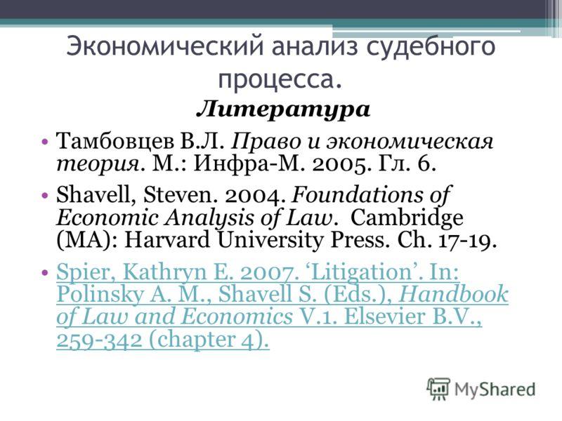 Экономический анализ судебного процесса. Литература Тамбовцев В.Л. Право и экономическая теория. М.: Инфра-М. 2005. Гл. 6. Shavell, Steven. 2004. Foundations of Economic Analysis of Law. Cambridge (MA): Harvard University Press. Ch. 17-19. Spier, Kat