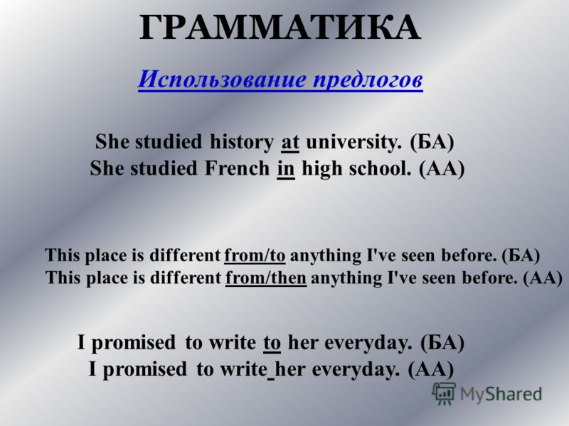 ГРАММАТИКА She studied history at university. (БА) She studied French in high school. (АА) This place is different from/to anything I've seen before. (БА) This place is different from/then anything I've seen before. (АА) I promised to write to her ev