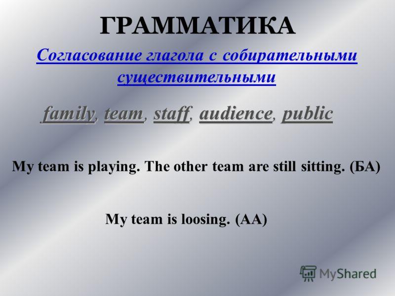 ГРАММАТИКА Согласование глагола с собирательными существительными family, team, staff, audience, public My team is playing. The other team are still sitting. (БА) My team is loosing. (АА)