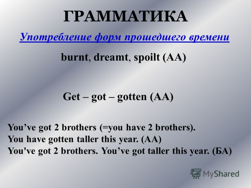 ГРАММАТИКА Употребление форм прошедшего времени burnt, dreamt, spoilt (АА) Get – got – gotten (АА) Youve got 2 brothers (=you have 2 brothers). You have gotten taller this year. (АА) You've got 2 brothers. Youve got taller this year. (БА)