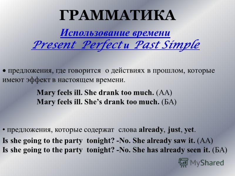 ГРАММАТИКА Использование времени Present Perfect и Past Simple предложения, где говорится о действиях в прошлом, которые имеют эффект в настоящем времени. Mary feels ill. She drank too much. (AA) Mary feels ill. Shes drank too much. (БА) предложения,