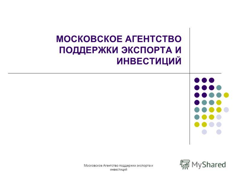 Московское Агентство поддержки экспорта и инвестиций 1 МОСКОВСКОЕ АГЕНТСТВО ПОДДЕРЖКИ ЭКСПОРТА И ИНВЕСТИЦИЙ