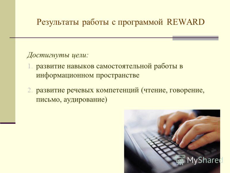 Результаты работы с программой REWARD Достигнуты цели: 1. развитие навыков самостоятельной работы в информационном пространстве 2. развитие речевых компетенций (чтение, говорение, письмо, аудирование)