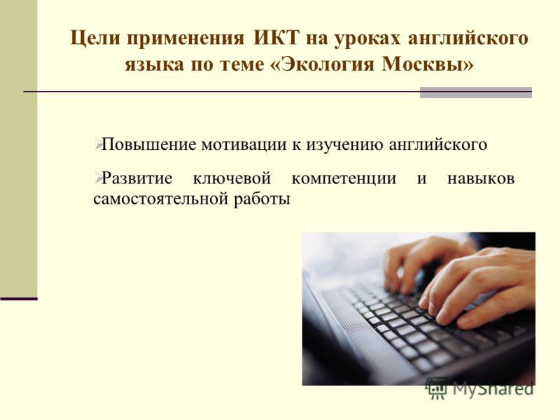 Цели применения ИКТ на уроках английского языка по теме «Экология Москвы» Повышение мотивации к изучению английского Развитие ключевой компетенции и навыков самостоятельной работы