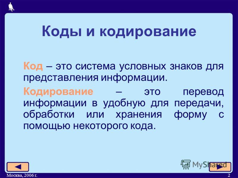 Москва, 2006 г.2 Коды и кодирование Код – это система условных знаков для представления информации. Кодирование – это перевод информации в удобную для передачи, обработки или хранения форму с помощью некоторого кода.