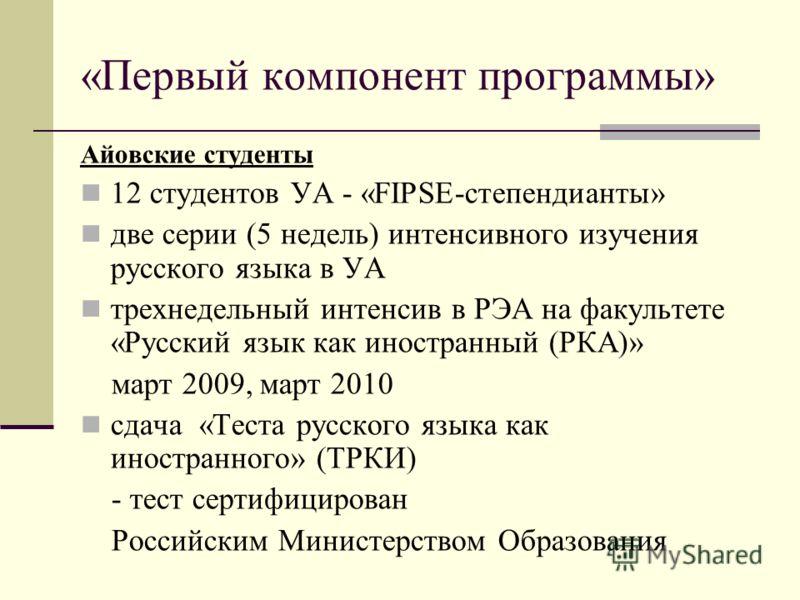 «Первый компонент программы» Айовские студенты 12 студентов УА - «FIPSE-степендианты» две серии (5 недель) интенсивного изучения русского языка в УА трехнедельный интенсив в РЭА на факультете «Русский язык как иностранный (РКА)» март 2009, март 2010