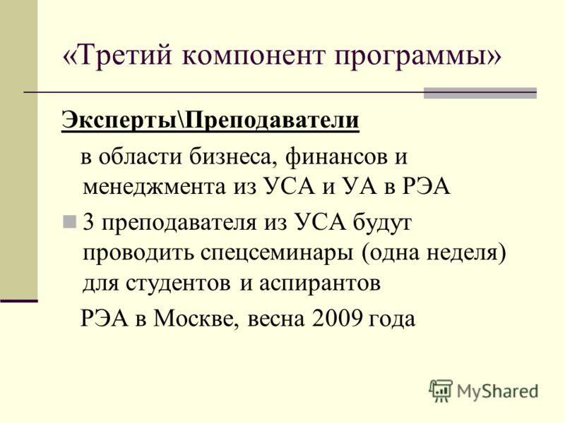 «Третий компонент программы» Эксперты\Преподаватели в области бизнеса, финансов и менеджмента из УСА и УА в РЭА 3 преподавателя из УСА будут проводить спецсеминары (одна неделя) для студентов и аспирантов РЭА в Москве, весна 2009 года