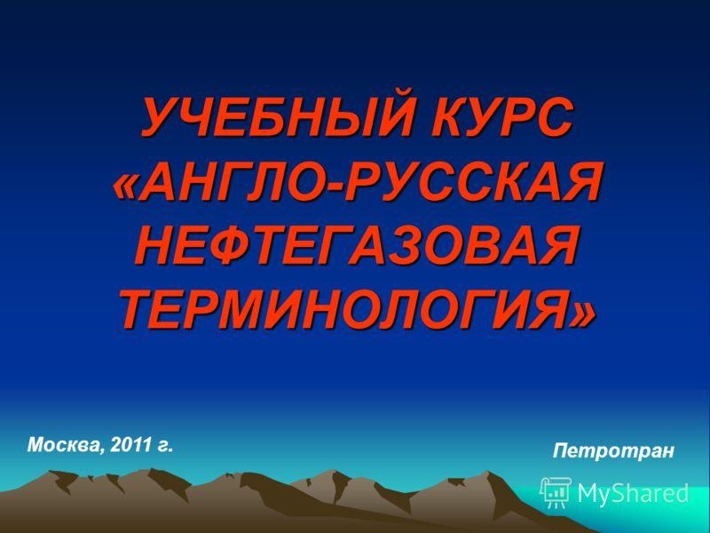 УЧЕБНЫЙ КУРС «АНГЛО-РУССКАЯ НЕФТЕГАЗОВАЯ ТЕРМИНОЛОГИЯ» Москва, 2011 г. Петротран