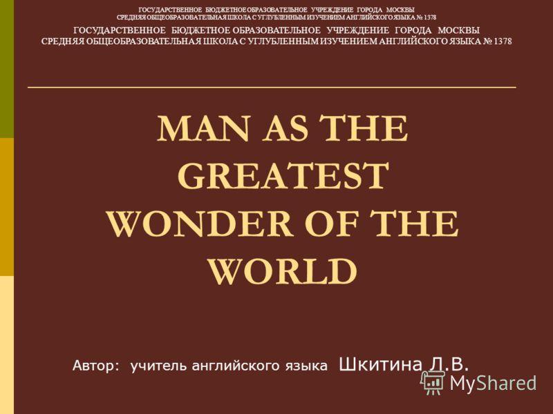 MAN AS THE GREATEST WONDER OF THE WORLD ГОСУДАРСТВЕННОЕ БЮДЖЕТНОЕ ОБРАЗОВАТЕЛЬНОЕ УЧРЕЖДЕНИЕ ГОРОДА МОСКВЫ СРЕДНЯЯ ОБЩЕОБРАЗОВАТЕЛЬНАЯ ШКОЛА С УГЛУБЛЕННЫМ ИЗУЧЕНИЕМ АНГЛИЙСКОГО ЯЗЫКА 1378 ГОСУДАРСТВЕННОЕ БЮДЖЕТНОЕ ОБРАЗОВАТЕЛЬНОЕ УЧРЕЖДЕНИЕ ГОРОДА МО