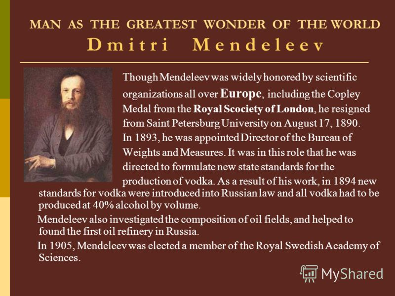MAN AS THE GREATEST WONDER OF THE WORLD D m i t r i M e n d e l e e v Though Mendeleev was widely honored by scientific organizations all over Europe, including the Copley Medal from the Royal Scociety of London, he resigned from Saint Petersburg Uni