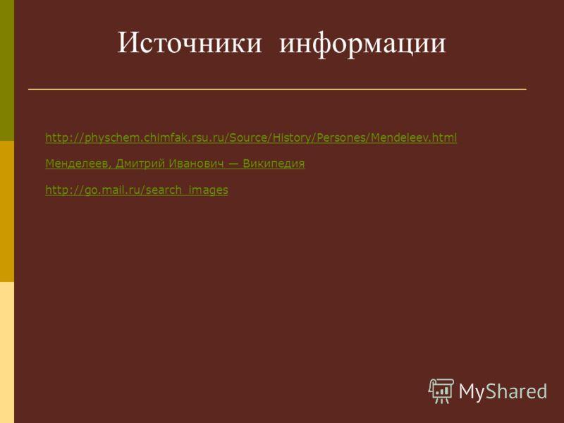 Источники информации http://physchem.chimfak.rsu.ru/Source/History/Persones/Mendeleev.html Менделеев, Дмитрий Иванович Википедия http://go.mail.ru/search_images
