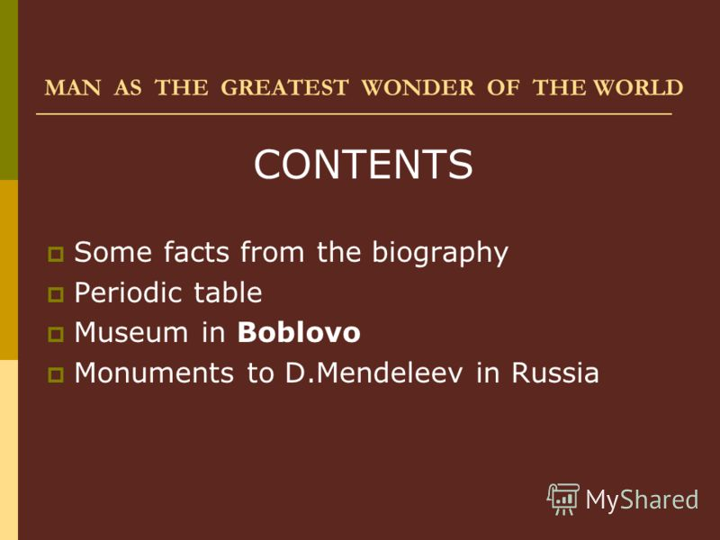 MAN AS THE GREATEST WONDER OF THE WORLD CONTENTS Some facts from the biography Periodic table Museum in Boblovo Monuments to D.Mendeleev in Russia