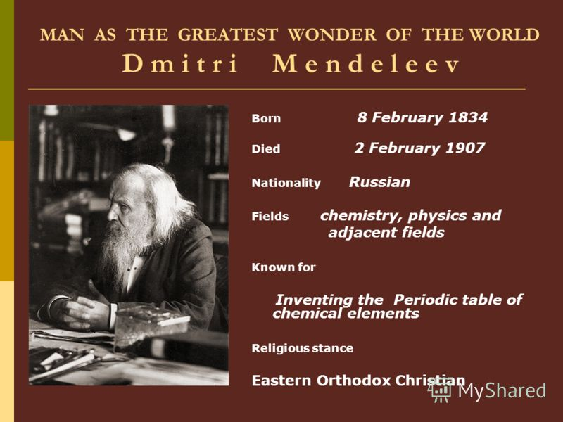 MAN AS THE GREATEST WONDER OF THE WORLD D m i t r i M e n d e l e e v Born 8 February 1834 Died 2 February 1907 Nationality Russian Fields chemistry, physics and adjacent fields Known for Inventing the Periodic table of chemical elements Religious st