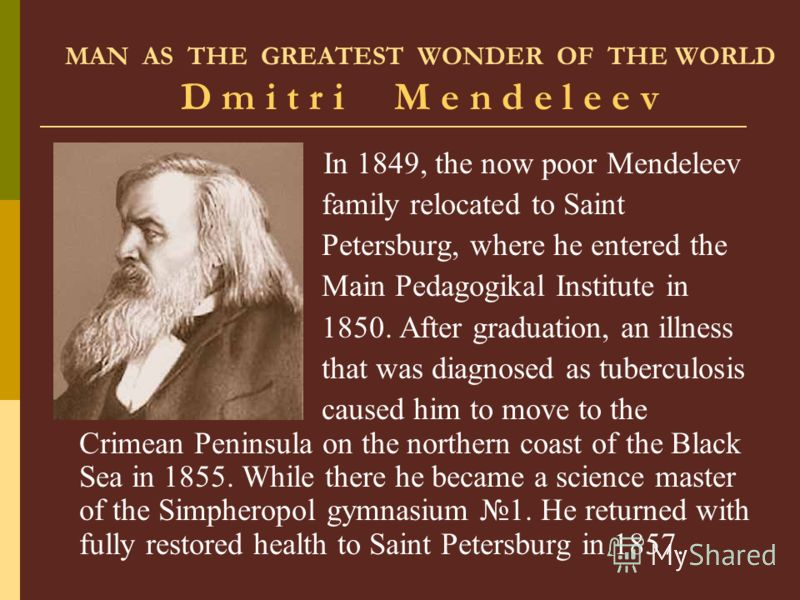MAN AS THE GREATEST WONDER OF THE WORLD D m i t r i M e n d e l e e v In 1849, the now poor Mendeleev family relocated to Saint Petersburg, where he entered the Main Pedagogikal Institute in 1850. After graduation, an illness that was diagnosed as tu