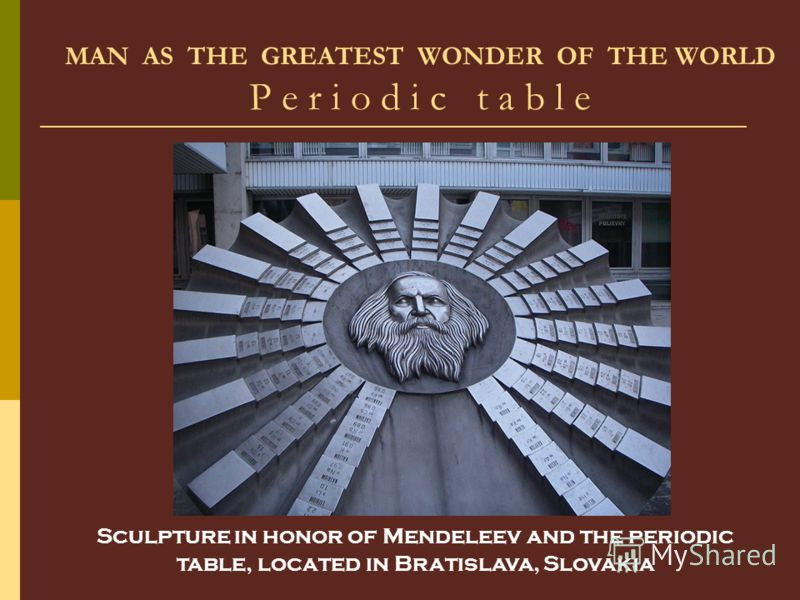 MAN AS THE GREATEST WONDER OF THE WORLD P e r i o d i c t a b l e Sculpture in honor of Mendeleev and the periodic table, located in Bratislava, Slovakia