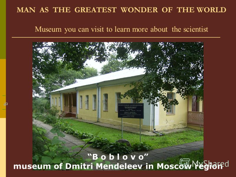 MAN AS THE GREATEST WONDER OF THE WORLD Museum you can visit to learn more about the scientist B o b l o v o museum of Dmitri Mendeleev in Moscow region