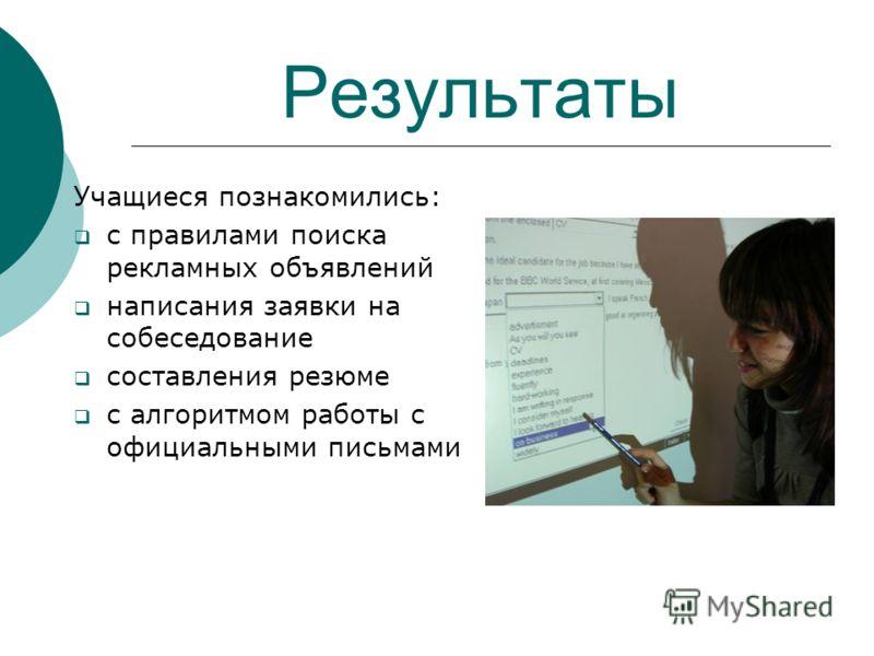 Результаты Учащиеся познакомились: с правилами поиска рекламных объявлений написания заявки на собеседование составления резюме с алгоритмом работы с официальными письмами