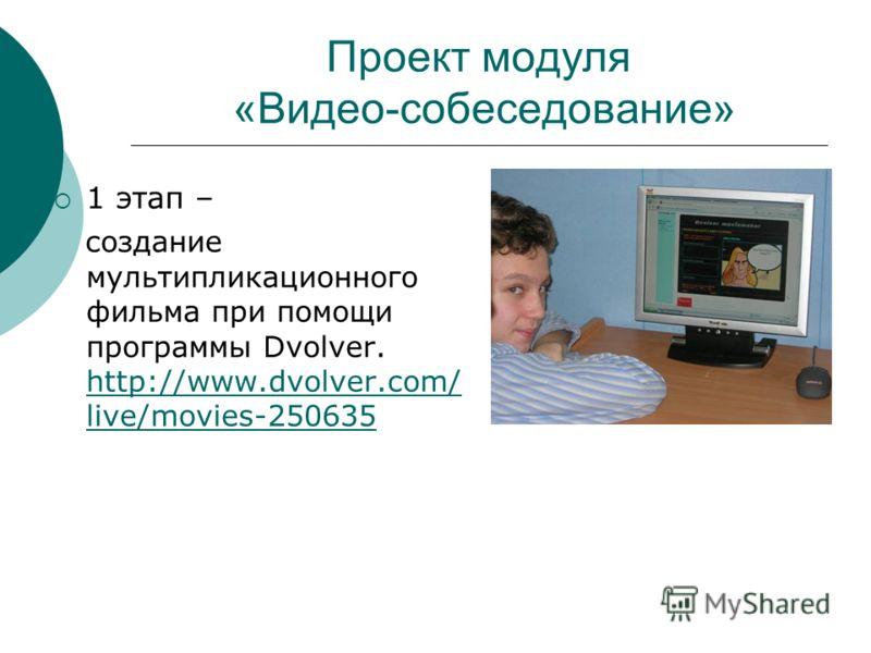 Проект модуля «Видео-собеседование» 1 этап – создание мультипликационного фильма при помощи программы Dvolver. http://www.dvolver.com/ live/movies-250635 http://www.dvolver.com/ live/movies-250635