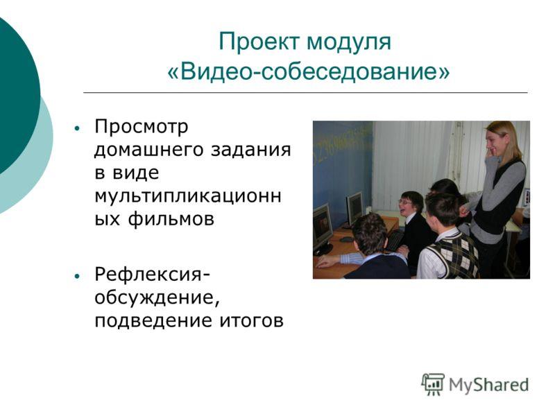 Проект модуля «Видео-собеседование» Просмотр домашнего задания в виде мультипликационн ых фильмов Рефлексия- обсуждение, подведение итогов