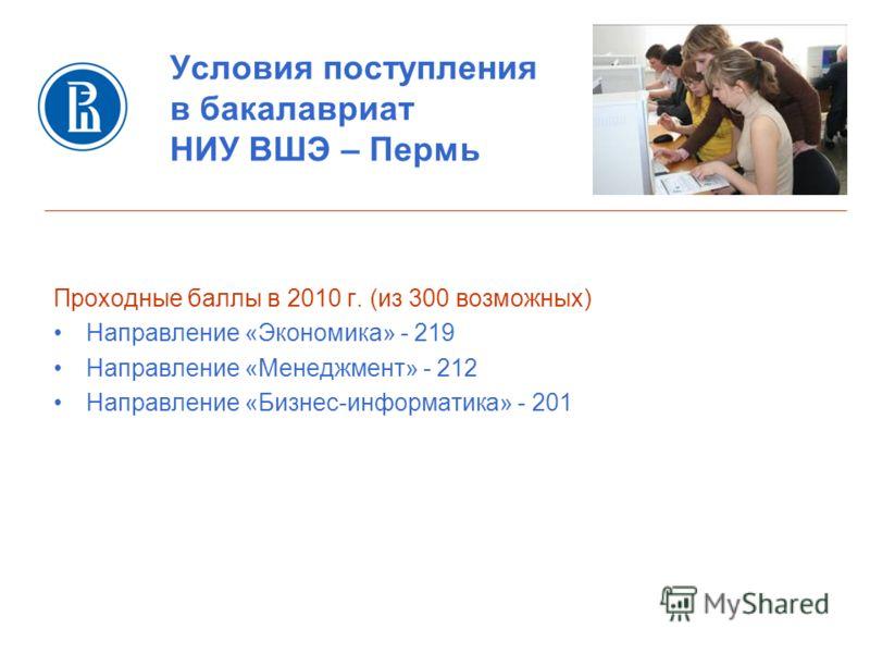 Условия поступления в бакалавриат НИУ ВШЭ – Пермь Проходные баллы в 2010 г. (из 300 возможных) Направление «Экономика» - 219 Направление «Менеджмент» - 212 Направление «Бизнес-информатика» - 201