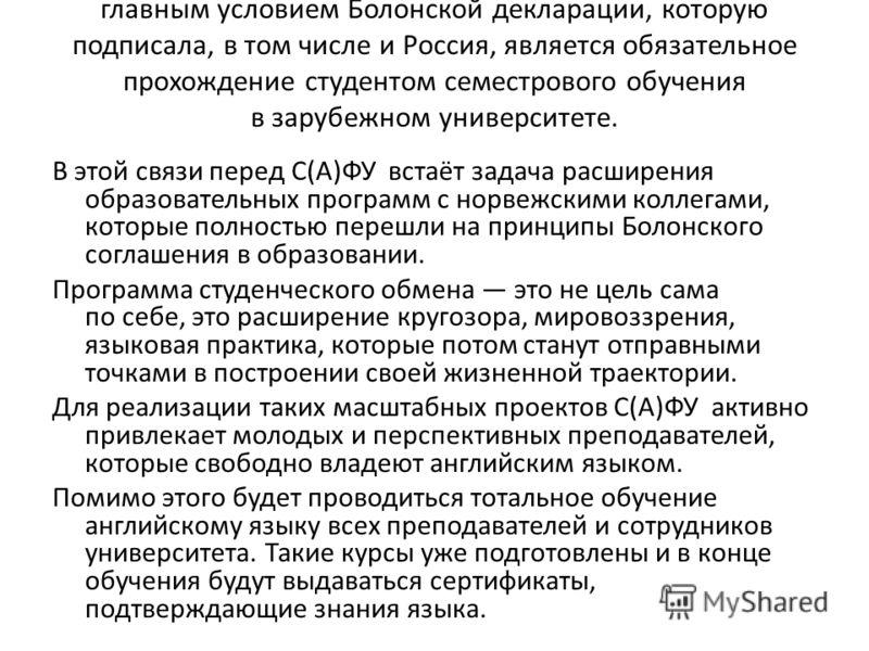 главным условием Болонской декларации, которую подписала, в том числе и Россия, является обязательное прохождение студентом семестрового обучения в зарубежном университете. В этой связи перед С(А)ФУ встаёт задача расширения образовательных программ с