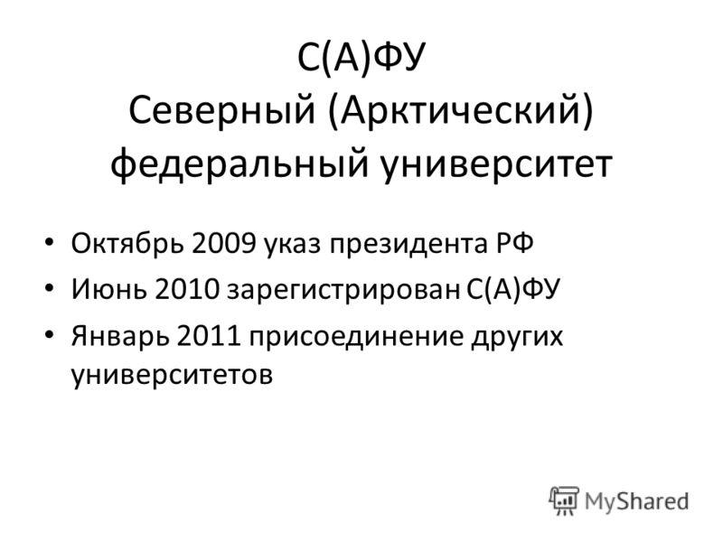 С(А)ФУ Северный (Арктический) федеральный университет Октябрь 2009 указ президента РФ Июнь 2010 зарегистрирован С(А)ФУ Январь 2011 присоединение других университетов