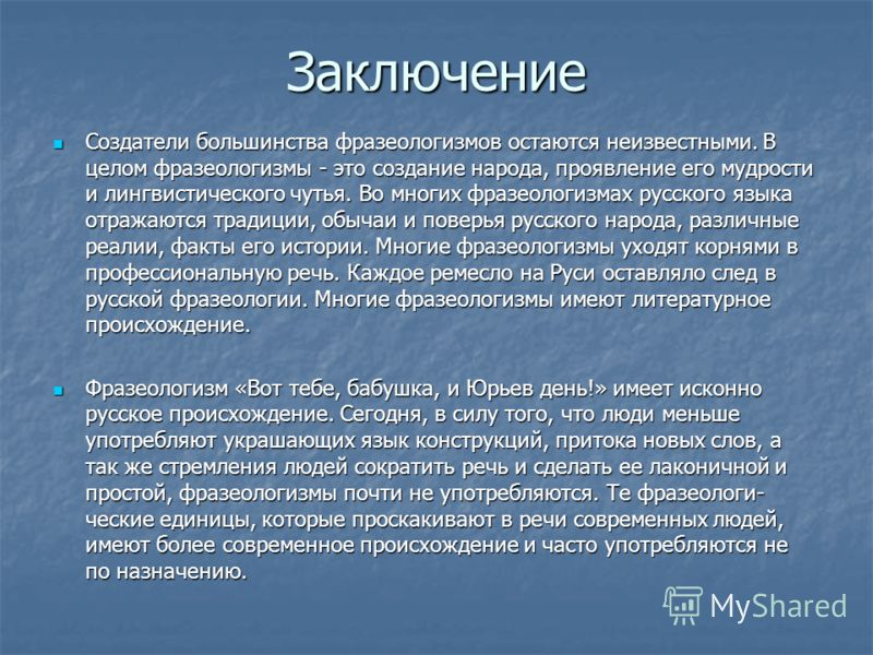 Заключение Создатели большинства фразеологизмов остаются неизвестными. В целом фразеологизмы - это создание народа, проявление его мудрости и лингвистического чутья. Во многих фразеологизмах русского языка отражаются традиции, обычаи и поверья русско