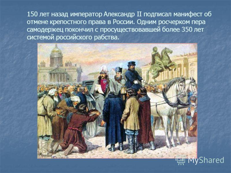 150 лет назад император Александр II подписал манифест об отмене крепостного права в России. Одним росчерком пера самодержец покончил с просуществовавшей более 350 лет системой российского рабства.