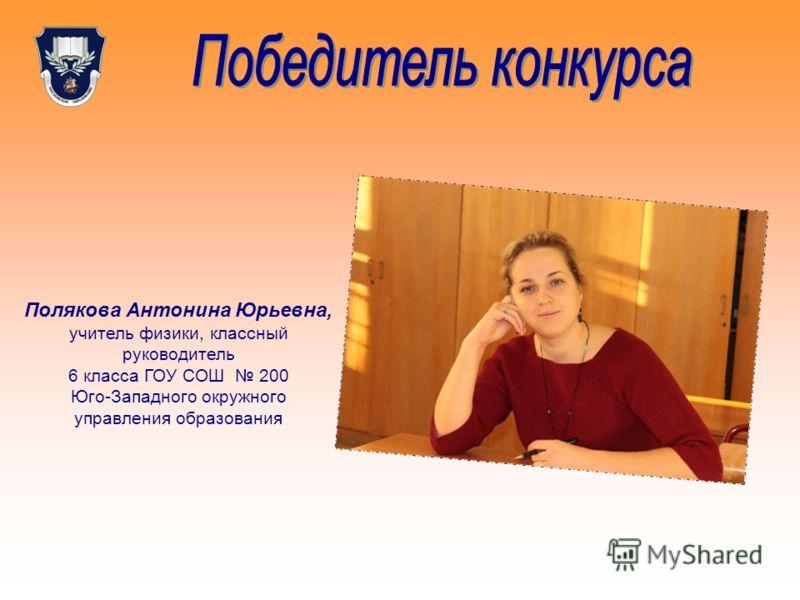 Полякова Антонина Юрьевна, учитель физики, классный руководитель 6 класса ГОУ СОШ 200 Юго-Западного окружного управления образования