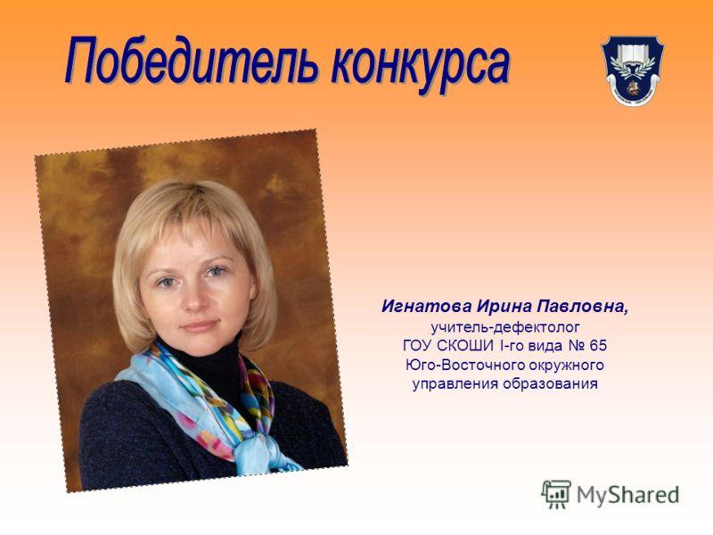 Игнатова Ирина Павловна, учитель-дефектолог ГОУ СКОШИ I-го вида 65 Юго-Восточного окружного управления образования