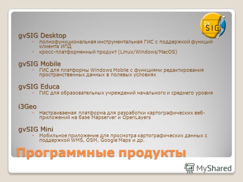 Программные продукты gvSIG Desktop полнофункциональная инструментальная ГИС с поддержкой функций клиента ИПД кросс-платформенный продукт (Linux/Windows/MacOS) gvSIG Mobile ГИС для платформы Windows Mobile с функциями редактирования пространственных д