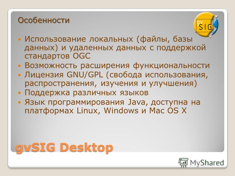 gvSIG Desktop Особенности Использование локальных (файлы, базы данных) и удаленных данных с поддержкой стандартов OGC Возможность расширения функциональности Лицензия GNU/GPL (свобода использования, распространения, изучения и улучшения) Поддержка ра