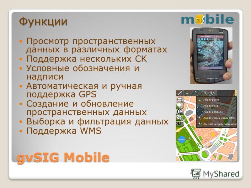 gvSIG Mobile Функции Просмотр пространственных данных в различных форматах Поддержка нескольких СК Условные обозначения и надписи Автоматическая и ручная поддержка GPS Создание и обновление пространственных данных Выборка и фильтрация данных Поддержк
